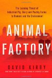 Animal Factory: The Looming Threat of Industrial Pig, Dairy, and Poultry Farms to Humans and the Environment  by David Kirby