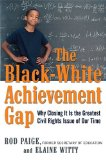 The Black-White Achievement Gap: Why Closing It Is the Greatest Civil Rights Issue of Our Time by Rod Paige and Elaine Witty