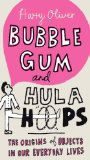 Bubble Gum and Hula Hoops: The Origins of Objects in Our Everyday Lives by Harry Oliver