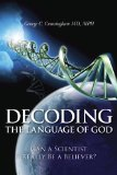 Decoding the Language of God: Can a Scientist Really Be a Believer? by George C. Cunningham