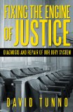 Fixing The Engine Of Justice: Diagnosis and Repair Of Our Jury System