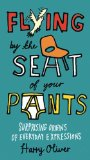 Flying by the Seat of Your Pants: Surprising Origins of Everyday Expressions by Harry Oliver