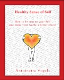 Healthy Sense of Self: How to be true to your Self and make your world a better place!