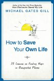How to Save Your Own Life: 15 Lessons on Finding Hope in Unexpected Places by Micahel Gates Gill