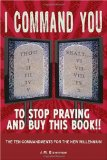 The Ten Commandments For The New Millennium: I Command You! To Stop Praying and Buy This Book by J.M. Eisenman