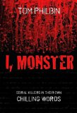 I, Monster: Serial Killers in Their Own Chilling Words by Tom Philbin