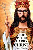 Jesus Potter Harry Christ: The Fascinating Parallels Between Two of the World's Most Popular Literary Characters by Derek Murphy