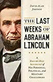 The Last Weeks of Abraham Lincoln: A Day-by-Day Account of His Personal, Political, and Military Challenges