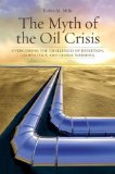 The Myth of the Oil Crisis: Overcoming The Challenges of Depletion, Geopolitics, And Global Warming by Robin M . Mills
