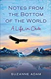 Notes from the Bottom of the World: A Life in Chile