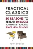 Practical Classics: 50 Reasons to Reread 50 Books You Haven't Touched Since High School