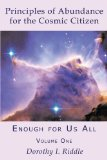 Principles of Abundance for the Cosmic Citizen: Enough for Us All, Volume One by Dorothy I. Riddle