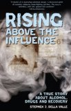 Rising Above The Influence: A True Story about Alcohol, Drugs, and Recovery by Stephen J. Della Valle