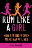 Run Like a Girl: How Strong Women Make Happy Lives by Mina Samuels