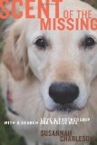 Scent of the Missing: Love and Partnership with a Search-and-Rescue Dog by Susannah Charleson