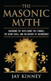The Masonic Myth: Unlocking the Truth About the Symbols, the Secret Rites, and the History of Freemasonry by Jay Kinney