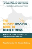 The Sharp Brains Guide to Brain Fitness: 18 Interviews with Scientists, Practical Advice, and Product Reviews, to Keep Your Brain Sharp by Alvaro Fernandez and Dr. Elkhonon Goldberg