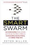 The Smart Swarm: How Understanding Flocks, Schools, and Colonies Can Make Us Better at Communicating, Decision Making, and Getting Things Done by Peter Miller