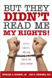 But They Didn't Read Me My Rights!: Myths, Oddities, and Lies About Our Legal System by Michael D. Cicchini, JD, and Amy B. Kushner, PhD