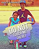 Do NOT Touch Me There!: An Important Children's Book For Staying Safe and Learning About Their Bodies