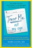 Treat Me, Not My Age: A Doctor's Guide to Getting the Best Care as You or a Loved One Gets Older by Mark Lachs, MD
