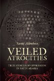 Veiled Atrocities: True Stories of Oppression in Saudi Arabia by Sami Alrabaa