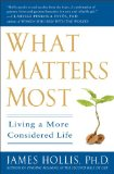 What Matters Most: Living a More Considered Life by James Hollis, PH.D.