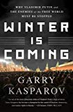 Winter Is Coming: Why Vladimir Putin and the Enemies of the Free World Must Be Stopped by Garry Kasparov