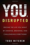You, Disrupted: Seizing the Life You Want by Shaking, Breaking, and Challenging Everything